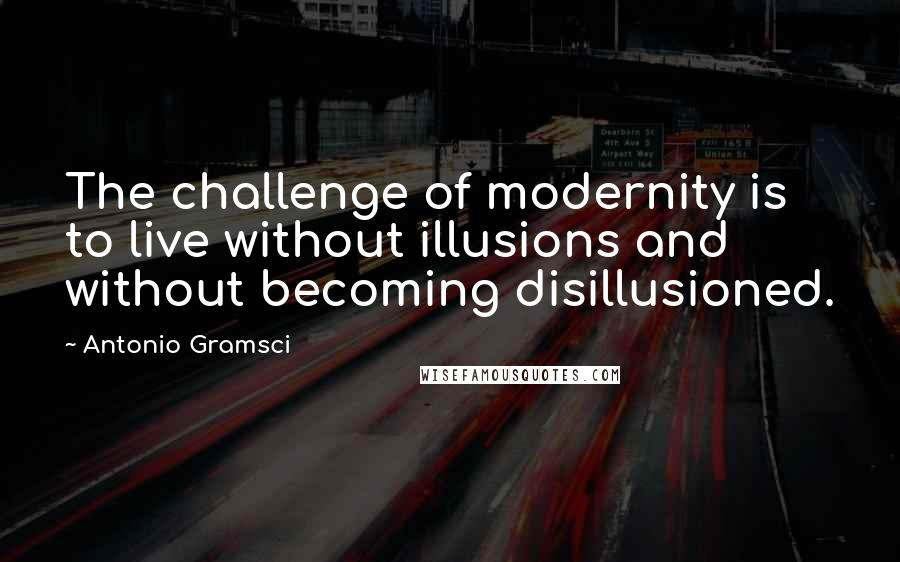 Antonio Gramsci quotes: The challenge of modernity is to live without illusions and without becoming disillusioned.