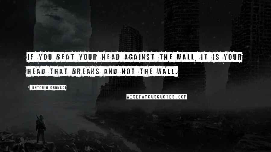 Antonio Gramsci quotes: If you beat your head against the wall, it is your head that breaks and not the wall.