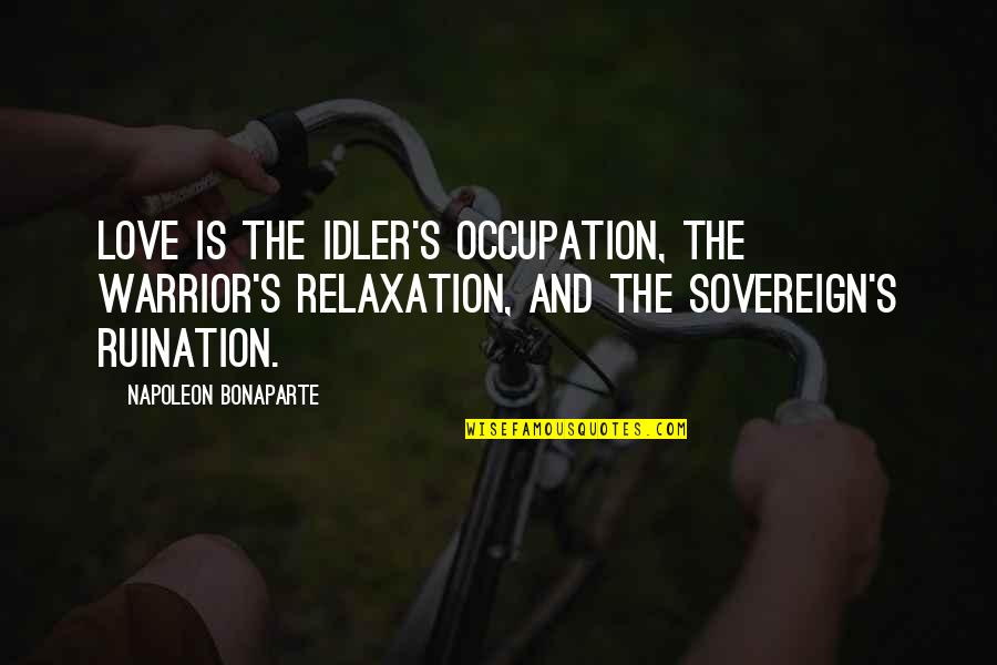 Antonio Guterres Quotes By Napoleon Bonaparte: Love is the idler's occupation, the warrior's relaxation,