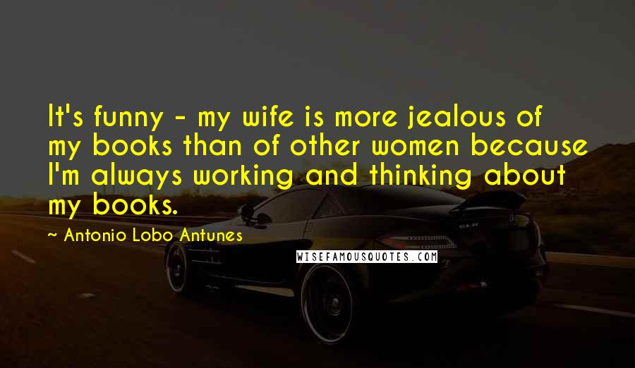 Antonio Lobo Antunes quotes: It's funny - my wife is more jealous of my books than of other women because I'm always working and thinking about my books.