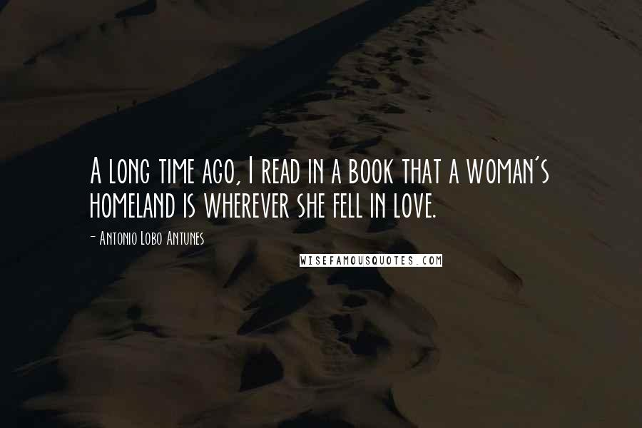 Antonio Lobo Antunes quotes: A long time ago, I read in a book that a woman's homeland is wherever she fell in love.