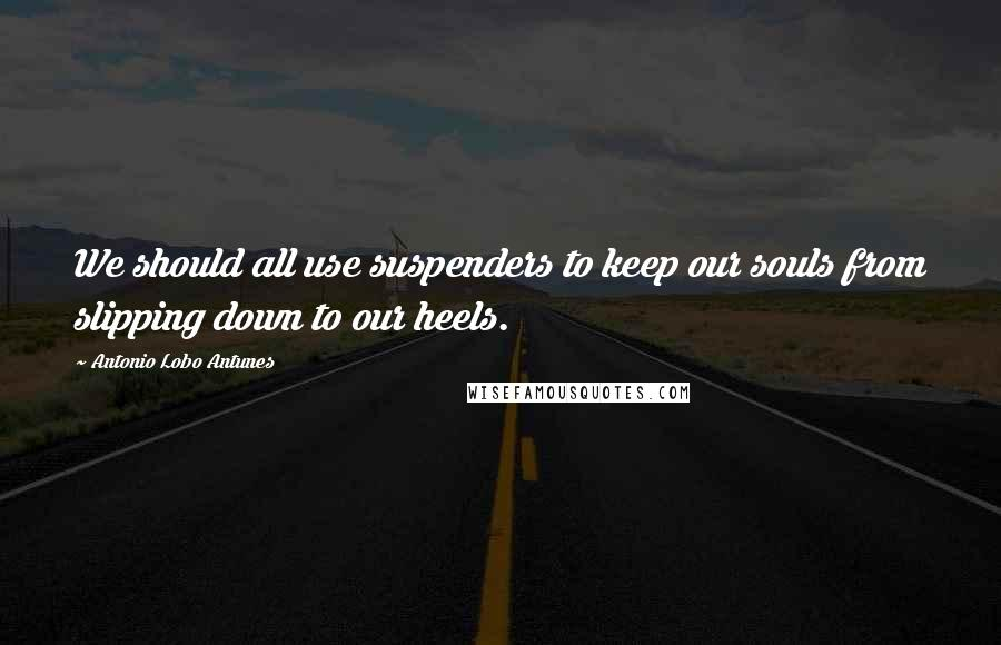 Antonio Lobo Antunes quotes: We should all use suspenders to keep our souls from slipping down to our heels.