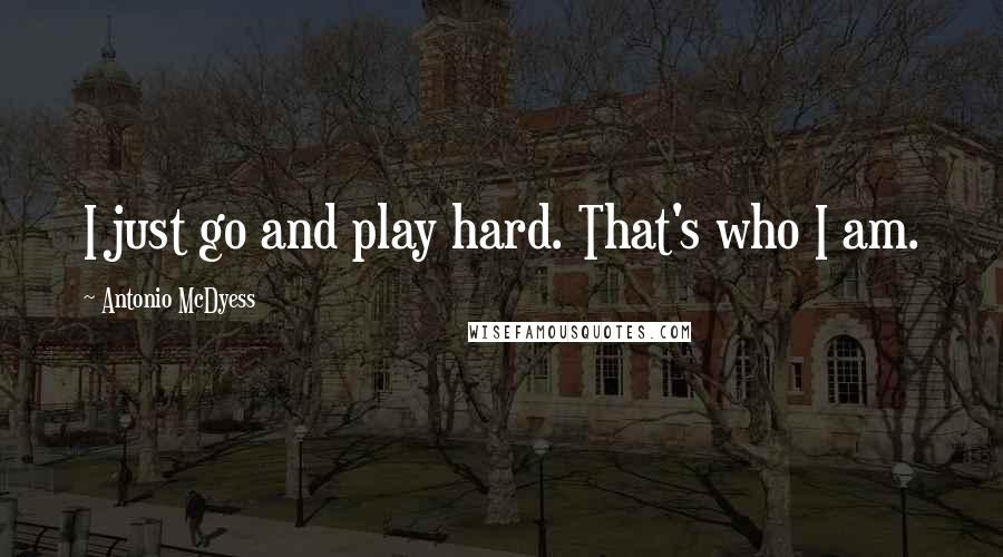 Antonio McDyess quotes: I just go and play hard. That's who I am.