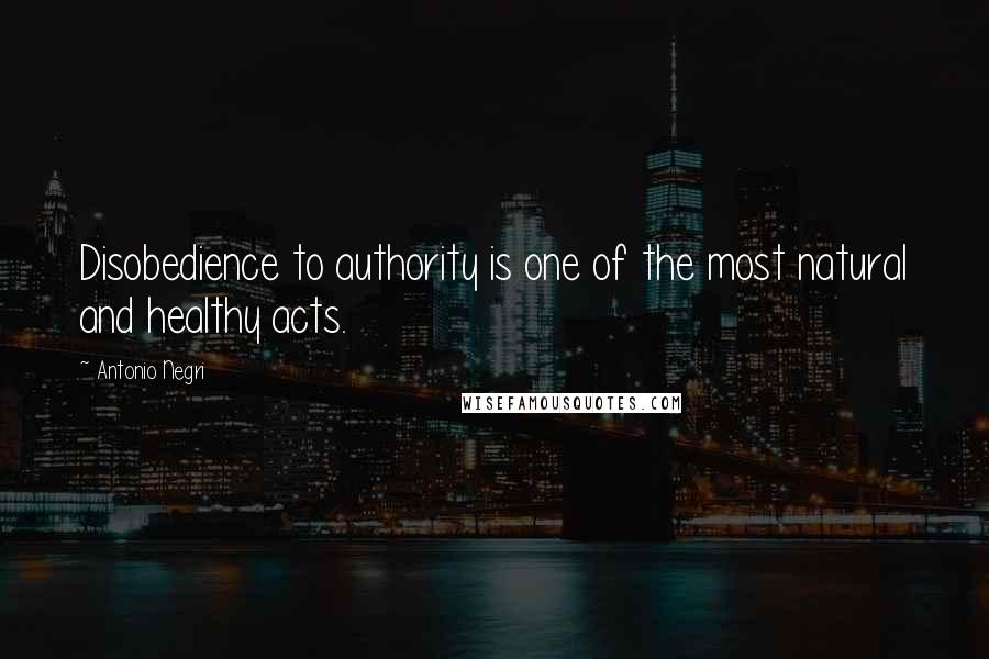 Antonio Negri quotes: Disobedience to authority is one of the most natural and healthy acts.