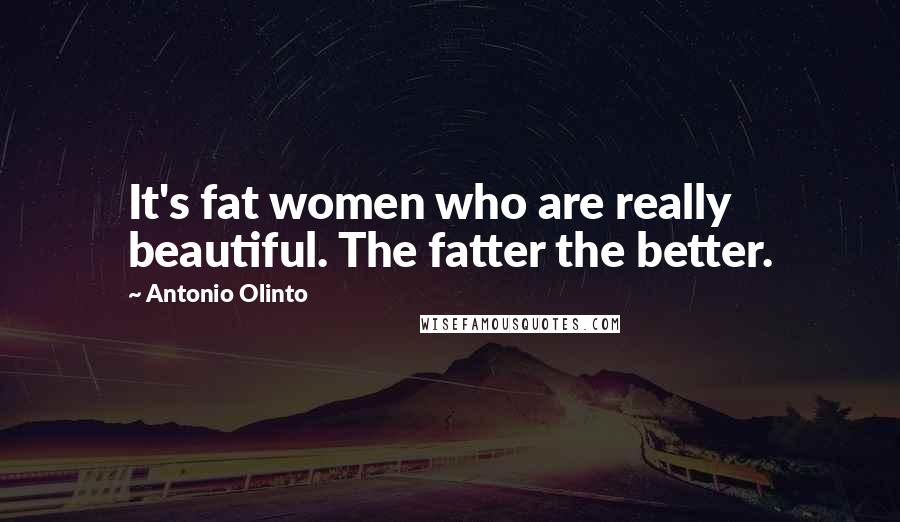 Antonio Olinto quotes: It's fat women who are really beautiful. The fatter the better.