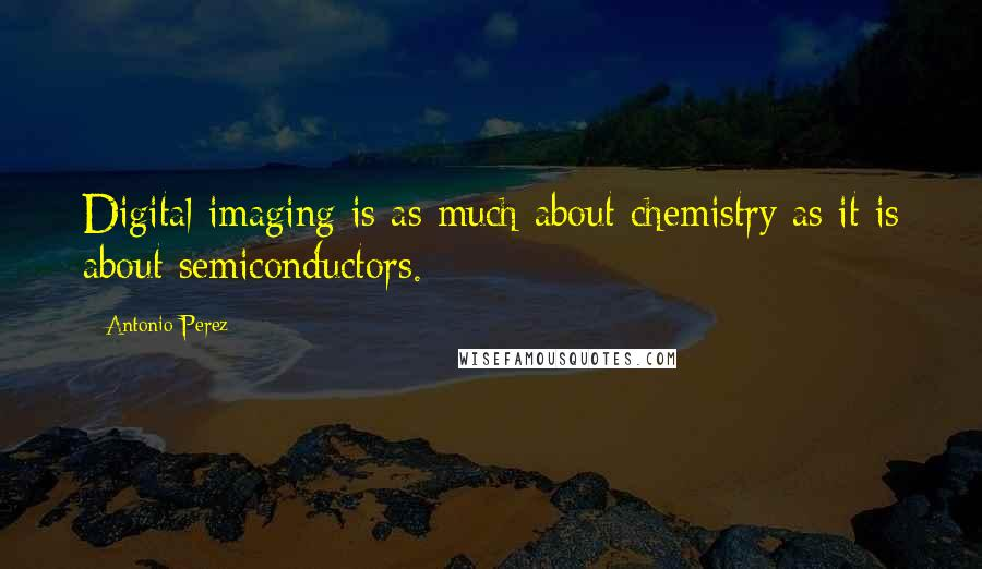 Antonio Perez quotes: Digital imaging is as much about chemistry as it is about semiconductors.