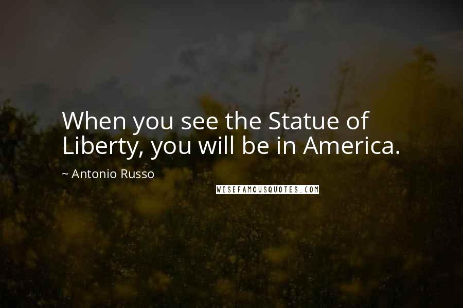 Antonio Russo quotes: When you see the Statue of Liberty, you will be in America.