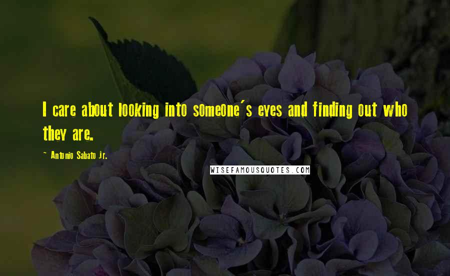 Antonio Sabato Jr. quotes: I care about looking into someone's eyes and finding out who they are.