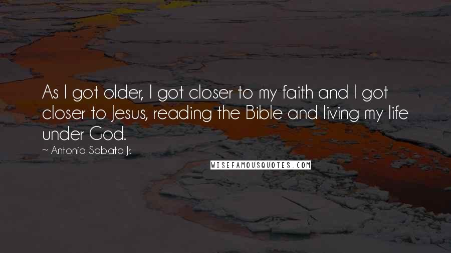 Antonio Sabato Jr. quotes: As I got older, I got closer to my faith and I got closer to Jesus, reading the Bible and living my life under God.