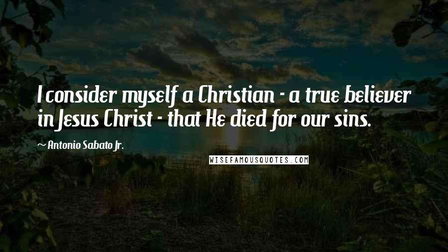 Antonio Sabato Jr. quotes: I consider myself a Christian - a true believer in Jesus Christ - that He died for our sins.