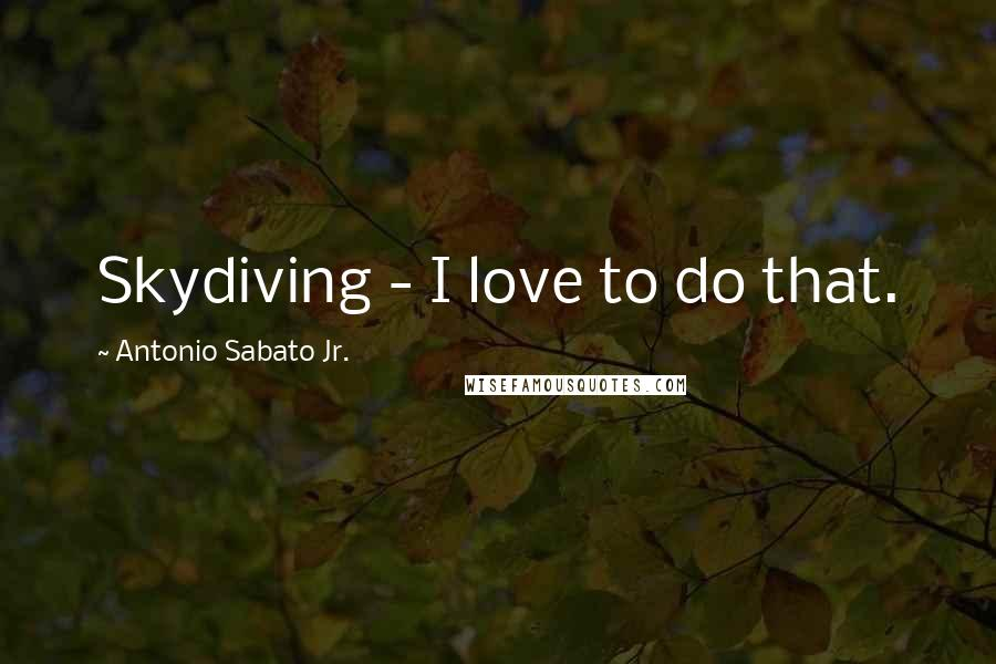 Antonio Sabato Jr. quotes: Skydiving - I love to do that.