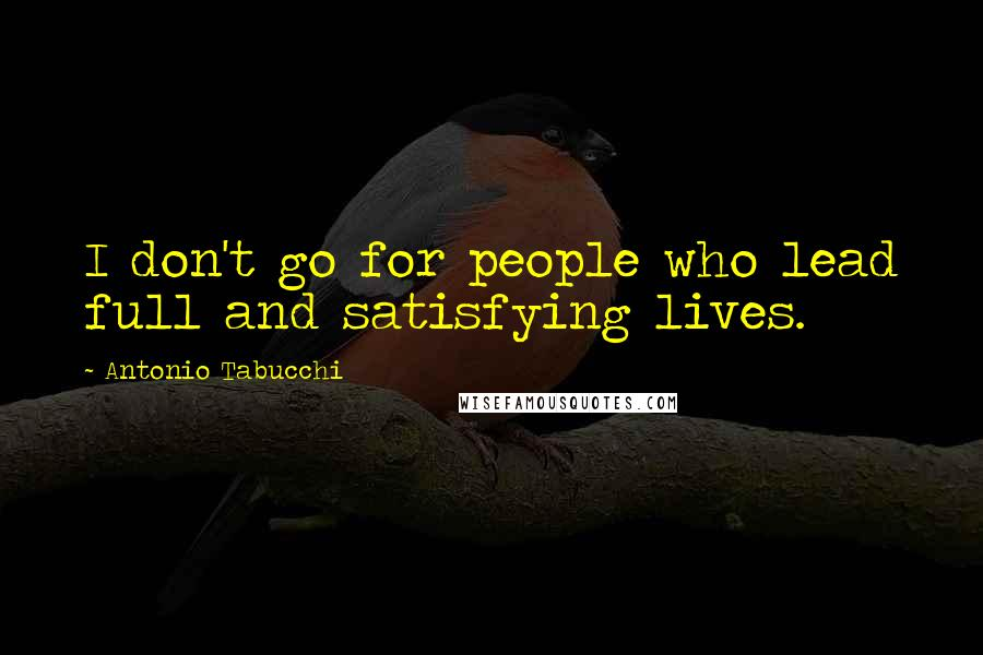 Antonio Tabucchi quotes: I don't go for people who lead full and satisfying lives.