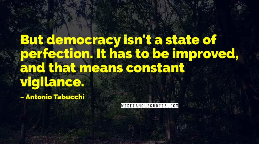 Antonio Tabucchi quotes: But democracy isn't a state of perfection. It has to be improved, and that means constant vigilance.