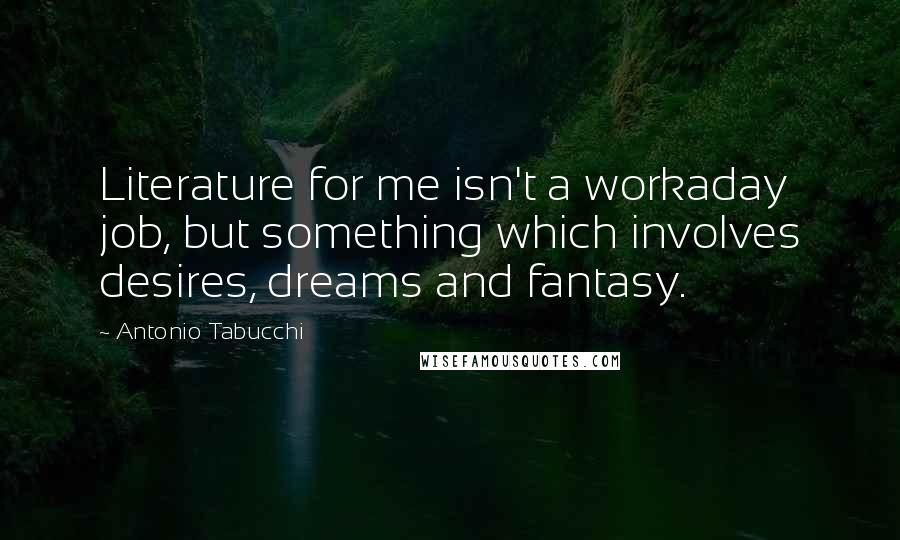 Antonio Tabucchi quotes: Literature for me isn't a workaday job, but something which involves desires, dreams and fantasy.