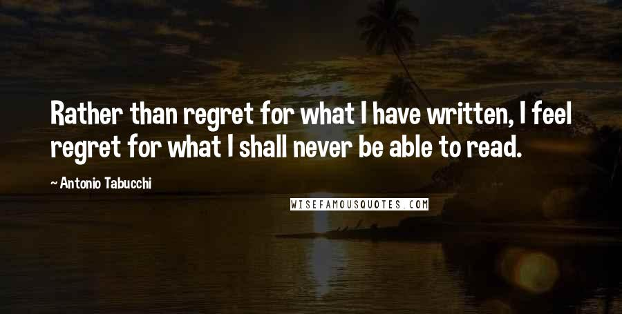 Antonio Tabucchi quotes: Rather than regret for what I have written, I feel regret for what I shall never be able to read.