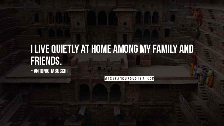 Antonio Tabucchi quotes: I live quietly at home among my family and friends.