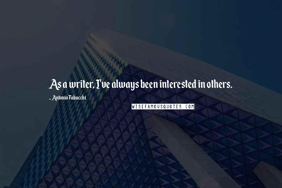 Antonio Tabucchi quotes: As a writer, I've always been interested in others.