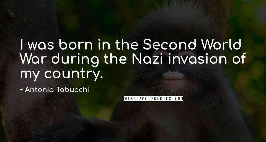 Antonio Tabucchi quotes: I was born in the Second World War during the Nazi invasion of my country.