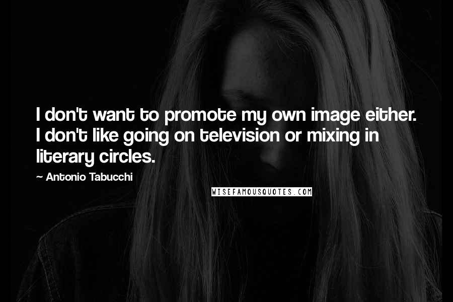 Antonio Tabucchi quotes: I don't want to promote my own image either. I don't like going on television or mixing in literary circles.
