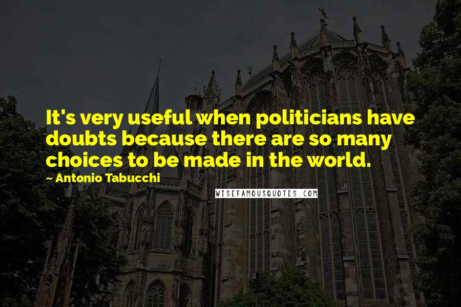 Antonio Tabucchi quotes: It's very useful when politicians have doubts because there are so many choices to be made in the world.