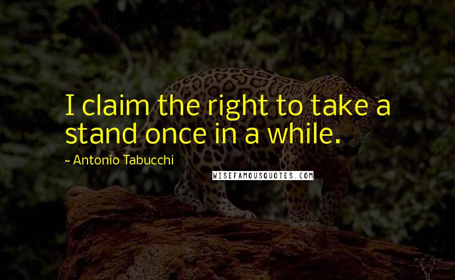 Antonio Tabucchi quotes: I claim the right to take a stand once in a while.