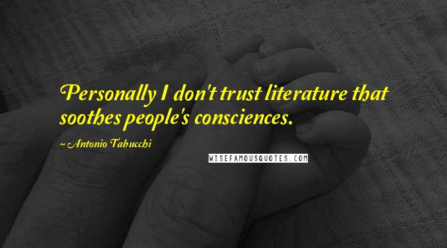 Antonio Tabucchi quotes: Personally I don't trust literature that soothes people's consciences.