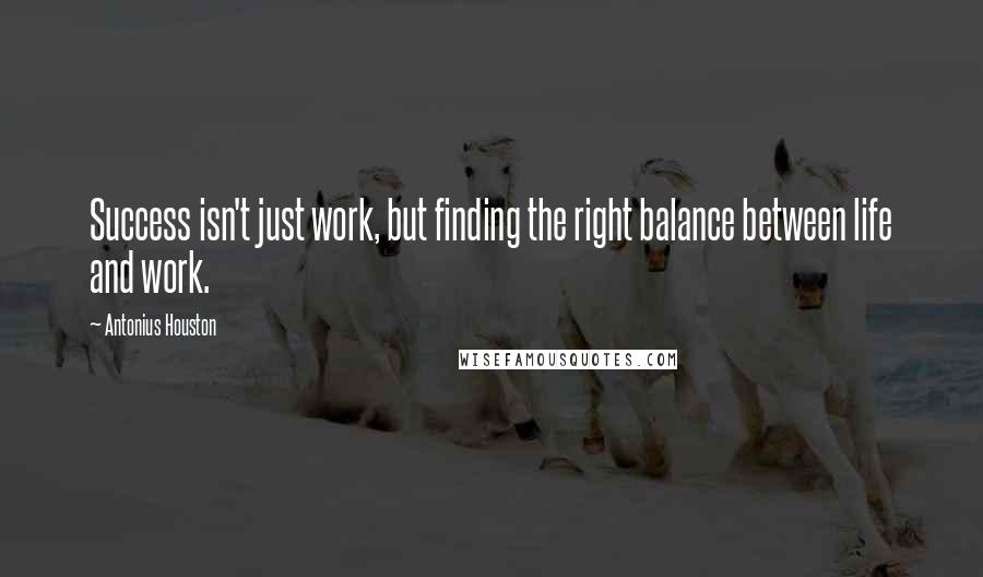 Antonius Houston quotes: Success isn't just work, but finding the right balance between life and work.
