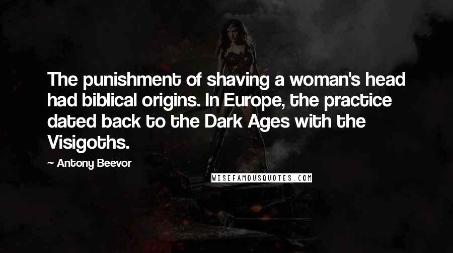 Antony Beevor quotes: The punishment of shaving a woman's head had biblical origins. In Europe, the practice dated back to the Dark Ages with the Visigoths.