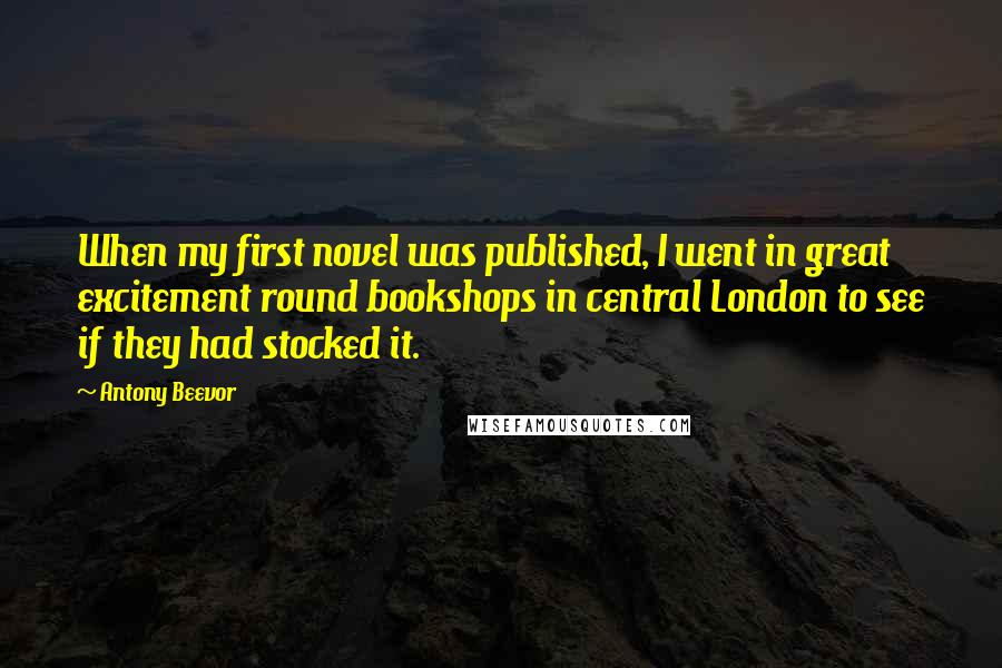 Antony Beevor quotes: When my first novel was published, I went in great excitement round bookshops in central London to see if they had stocked it.