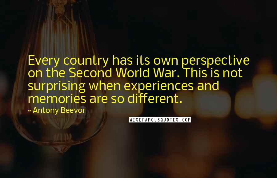 Antony Beevor quotes: Every country has its own perspective on the Second World War. This is not surprising when experiences and memories are so different.