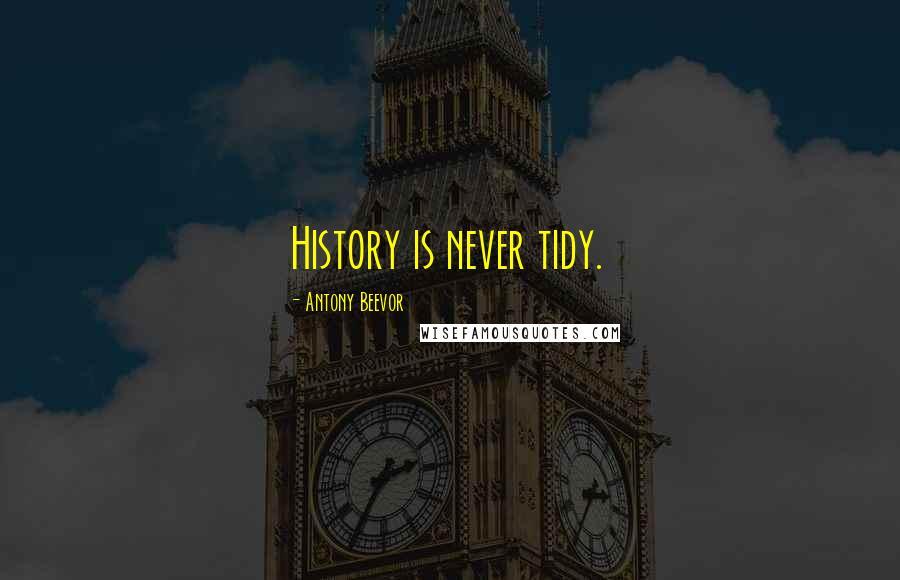 Antony Beevor quotes: History is never tidy.