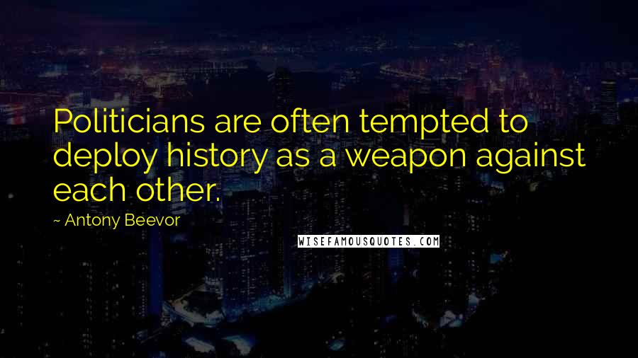 Antony Beevor quotes: Politicians are often tempted to deploy history as a weapon against each other.
