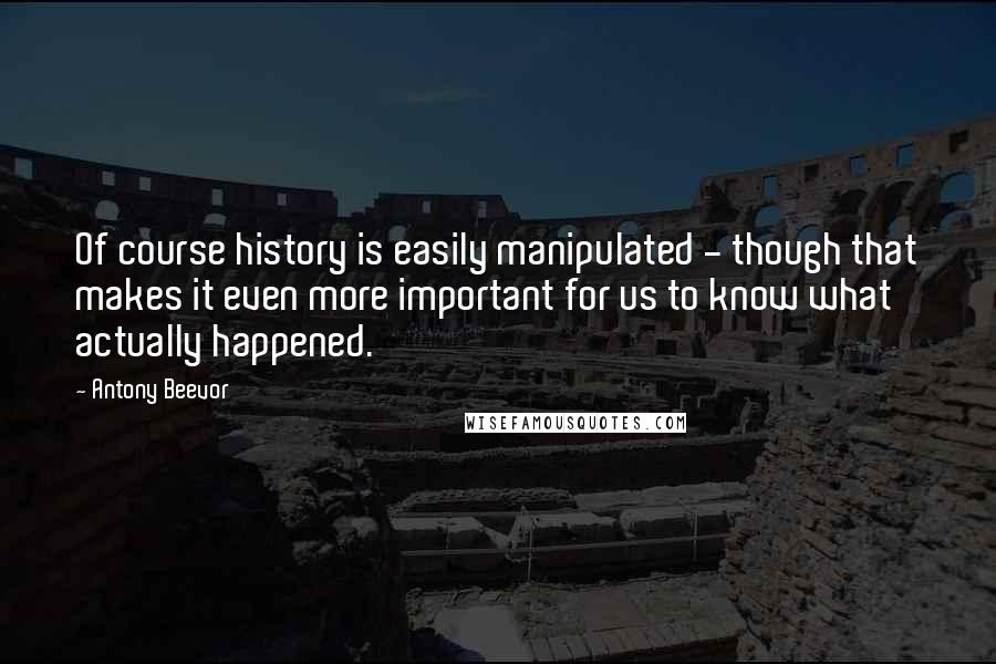 Antony Beevor quotes: Of course history is easily manipulated - though that makes it even more important for us to know what actually happened.