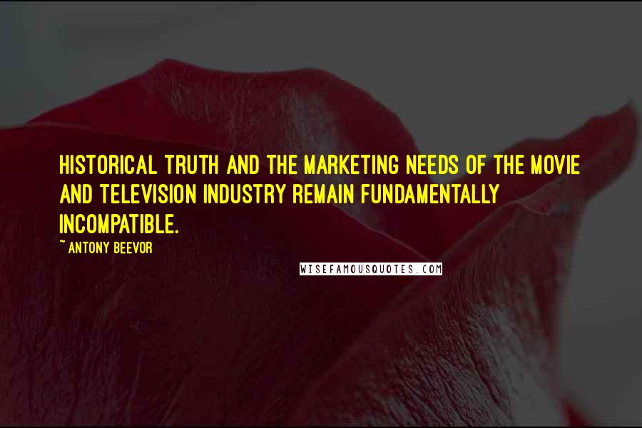 Antony Beevor quotes: Historical truth and the marketing needs of the movie and television industry remain fundamentally incompatible.