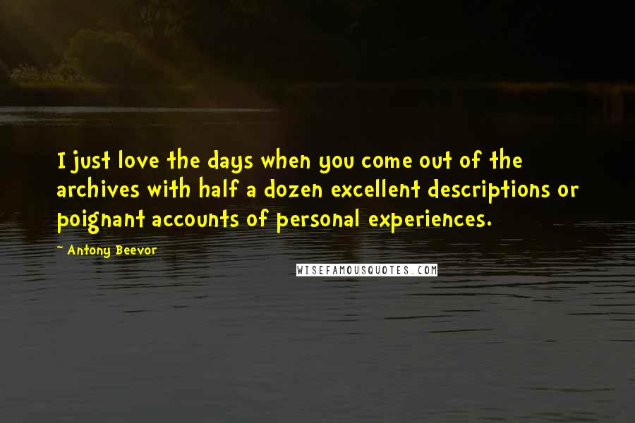Antony Beevor quotes: I just love the days when you come out of the archives with half a dozen excellent descriptions or poignant accounts of personal experiences.