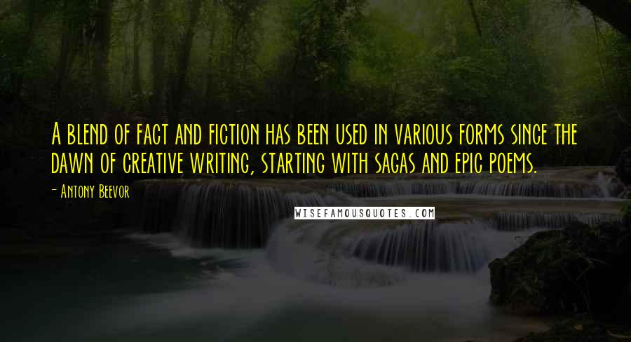 Antony Beevor quotes: A blend of fact and fiction has been used in various forms since the dawn of creative writing, starting with sagas and epic poems.