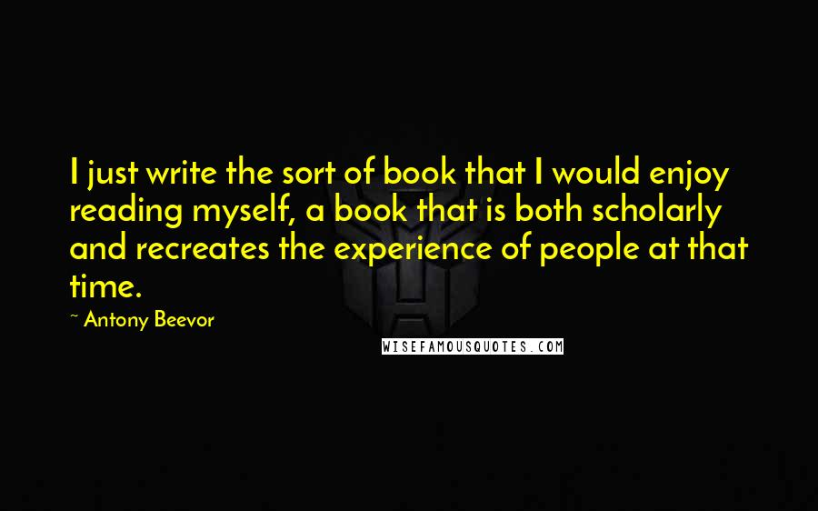 Antony Beevor quotes: I just write the sort of book that I would enjoy reading myself, a book that is both scholarly and recreates the experience of people at that time.