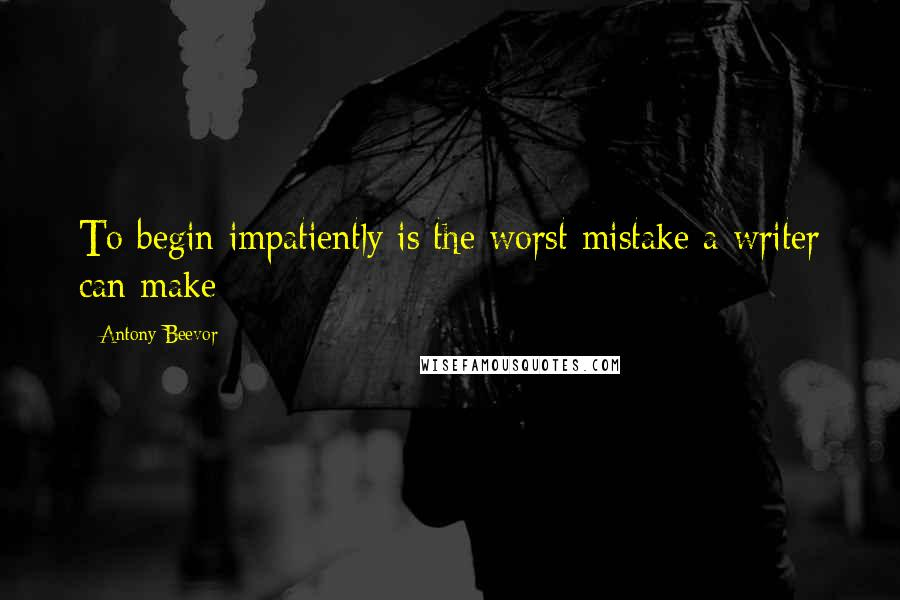 Antony Beevor quotes: To begin impatiently is the worst mistake a writer can make
