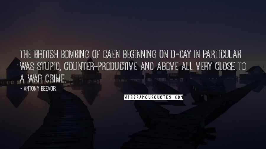Antony Beevor quotes: The British bombing of Caen beginning on D-Day in particular was stupid, counter-productive and above all very close to a war crime.
