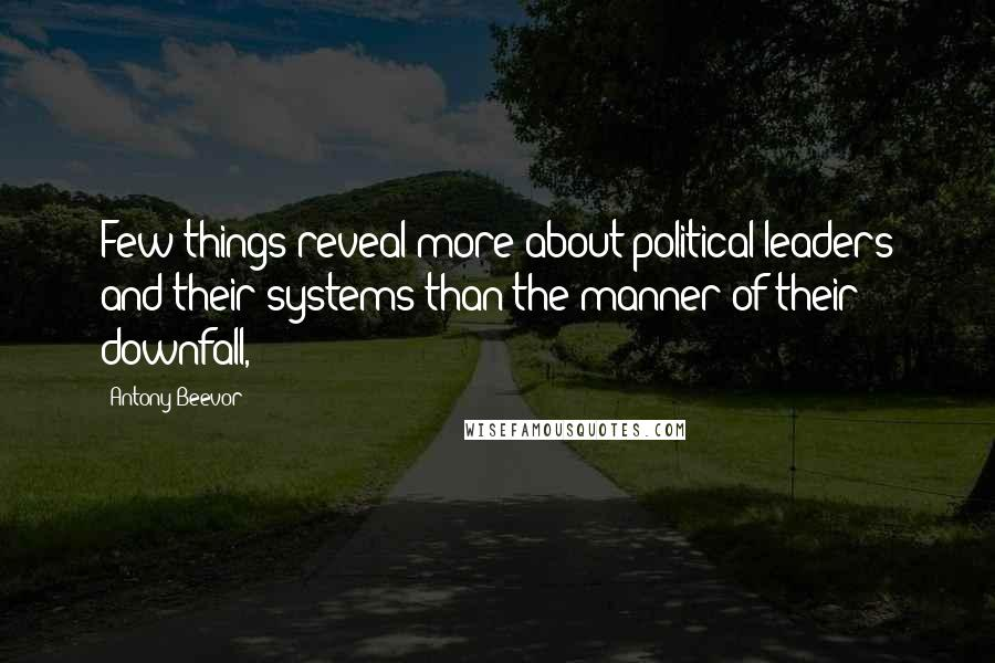 Antony Beevor quotes: Few things reveal more about political leaders and their systems than the manner of their downfall,