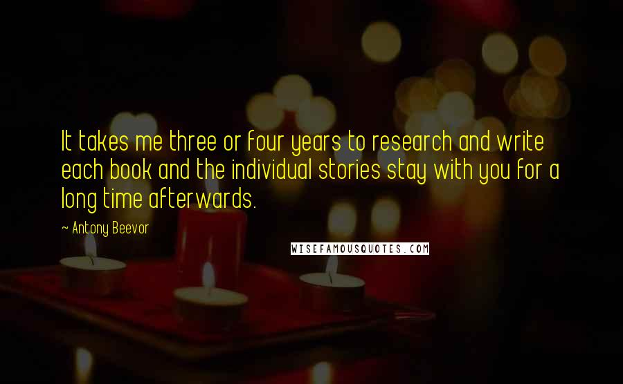 Antony Beevor quotes: It takes me three or four years to research and write each book and the individual stories stay with you for a long time afterwards.
