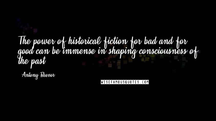 Antony Beevor quotes: The power of historical fiction for bad and for good can be immense in shaping consciousness of the past.