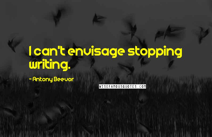 Antony Beevor quotes: I can't envisage stopping writing.