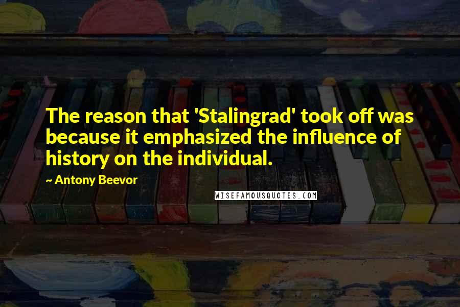 Antony Beevor quotes: The reason that 'Stalingrad' took off was because it emphasized the influence of history on the individual.