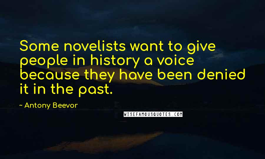 Antony Beevor quotes: Some novelists want to give people in history a voice because they have been denied it in the past.