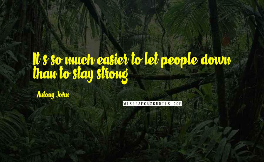 Antony John quotes: It's so much easier to let people down than to stay strong.
