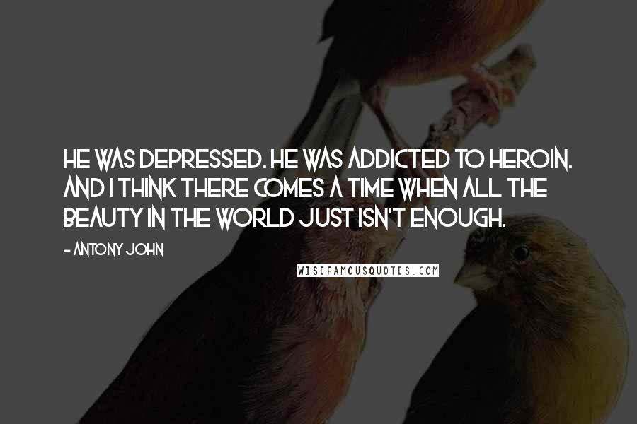 Antony John quotes: He was depressed. He was addicted to heroin. And I think there comes a time when all the beauty in the world just isn't enough.