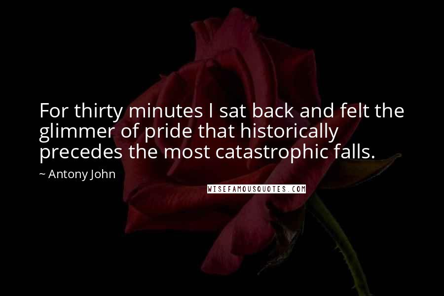 Antony John quotes: For thirty minutes I sat back and felt the glimmer of pride that historically precedes the most catastrophic falls.