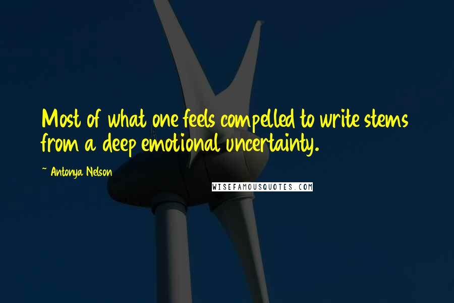Antonya Nelson quotes: Most of what one feels compelled to write stems from a deep emotional uncertainty.