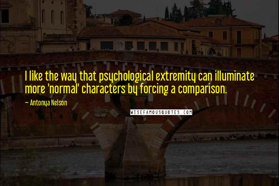 Antonya Nelson quotes: I like the way that psychological extremity can illuminate more 'normal' characters by forcing a comparison.